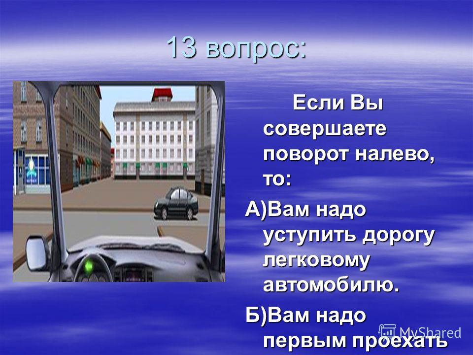 13 вопрос: Если Вы совершаете поворот налево, то: А)Вам надо уступить дорогу легковому автомобилю. Б)Вам надо первым проехать перекресток.