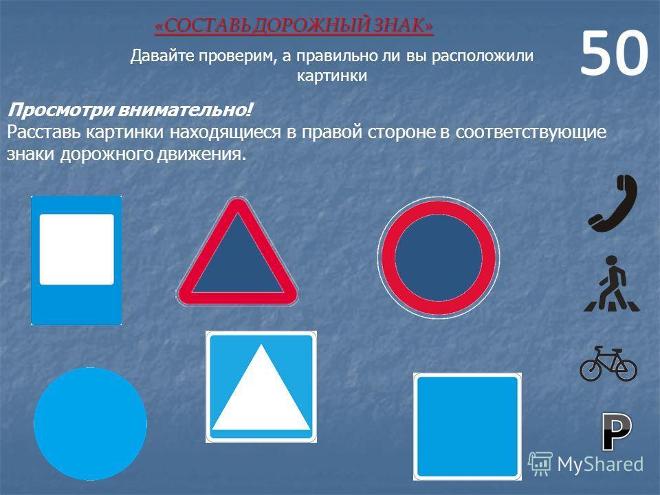 Просмотри внимательно! Расставь картинки находящиеся в правой стороне в соответствующие знаки дорожного движения. «СОСТАВЬ ДОРОЖНЫЙ ЗНАК» Давайте проверим, а правильно ли вы расположили картинки