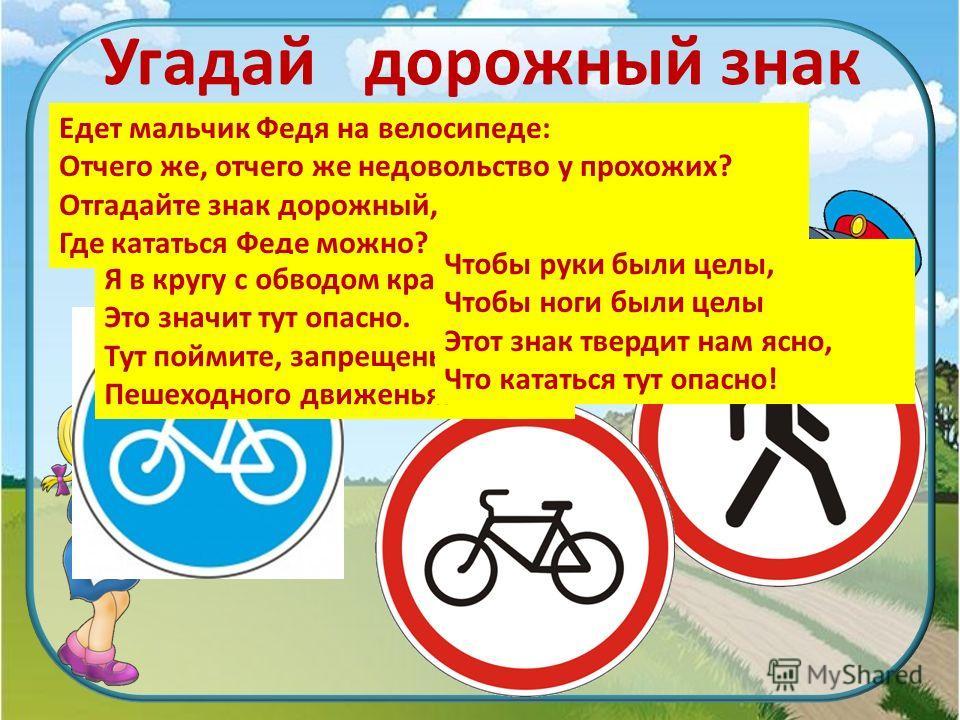 Угадай дорожный знак Едет мальчик Федя на велосипеде: Отчего же, отчего же недовольство у прохожих? Отгадайте знак дорожный, Где кататься Феде можно? Я в кругу с обводом красным Это значит тут опасно. Тут поймите, запрещенье Пешеходного движенья. Что