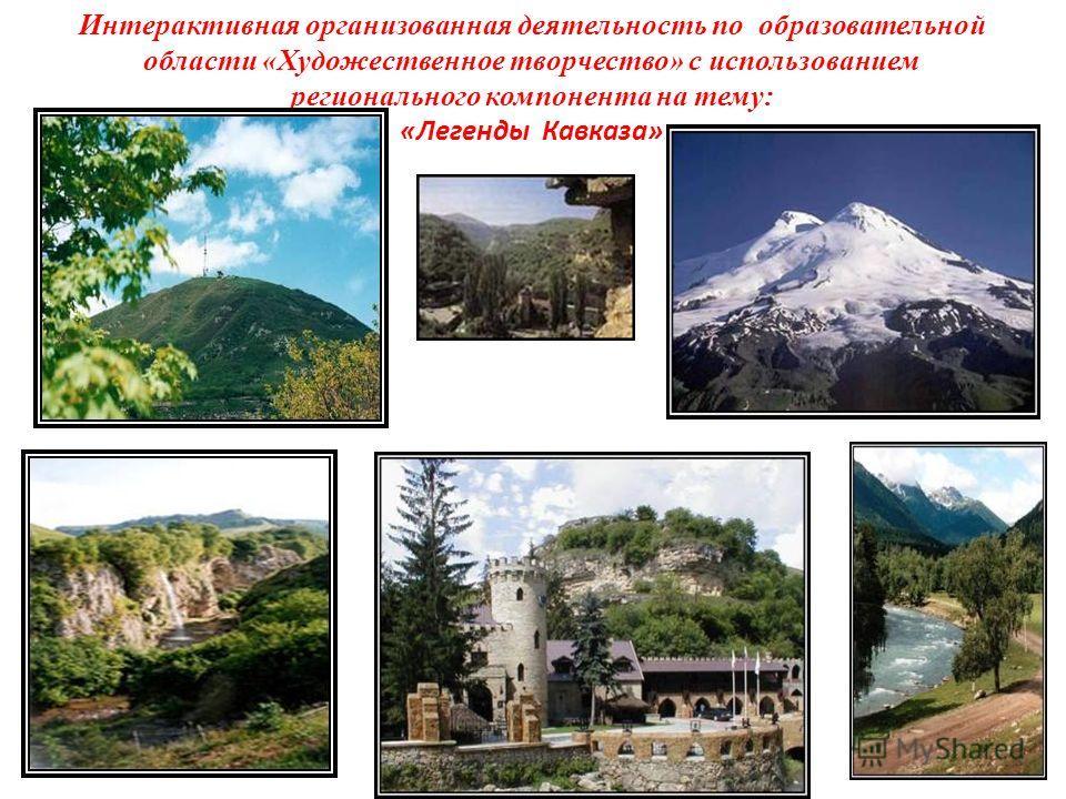 Интерактивная организованная деятельность по образовательной области «Художественное творчество» с использованием регионального компонента на тему: «Легенды Кавказа»