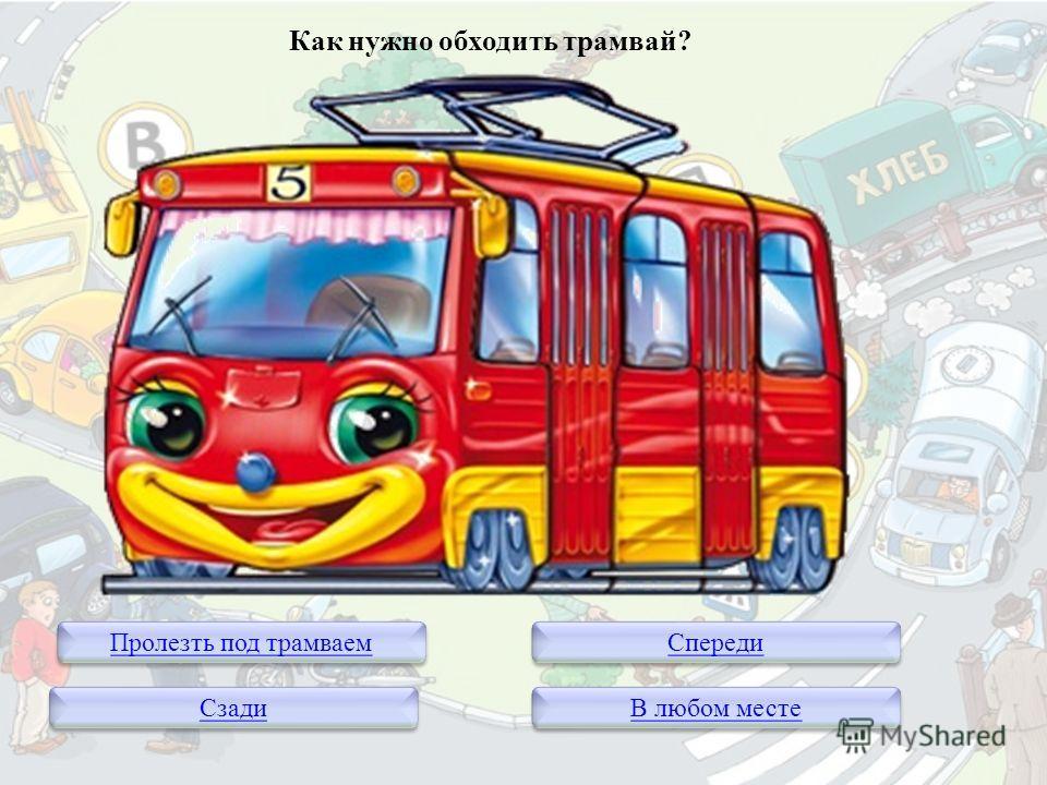 Как нужно обходить трамвай? Пролезть под трамваем Сзади Спереди В любом месте