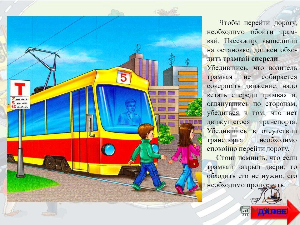 Чтобы перейти дорогу, необходимо обойти трамвай. Пассажир, вышедший на остановке, должен обходить трамвай спереди. Убедившись, что водитель трамвая не собирается совершать движение, надо встать спереди трамвая и, оглянувшись по сторонам, убедиться в