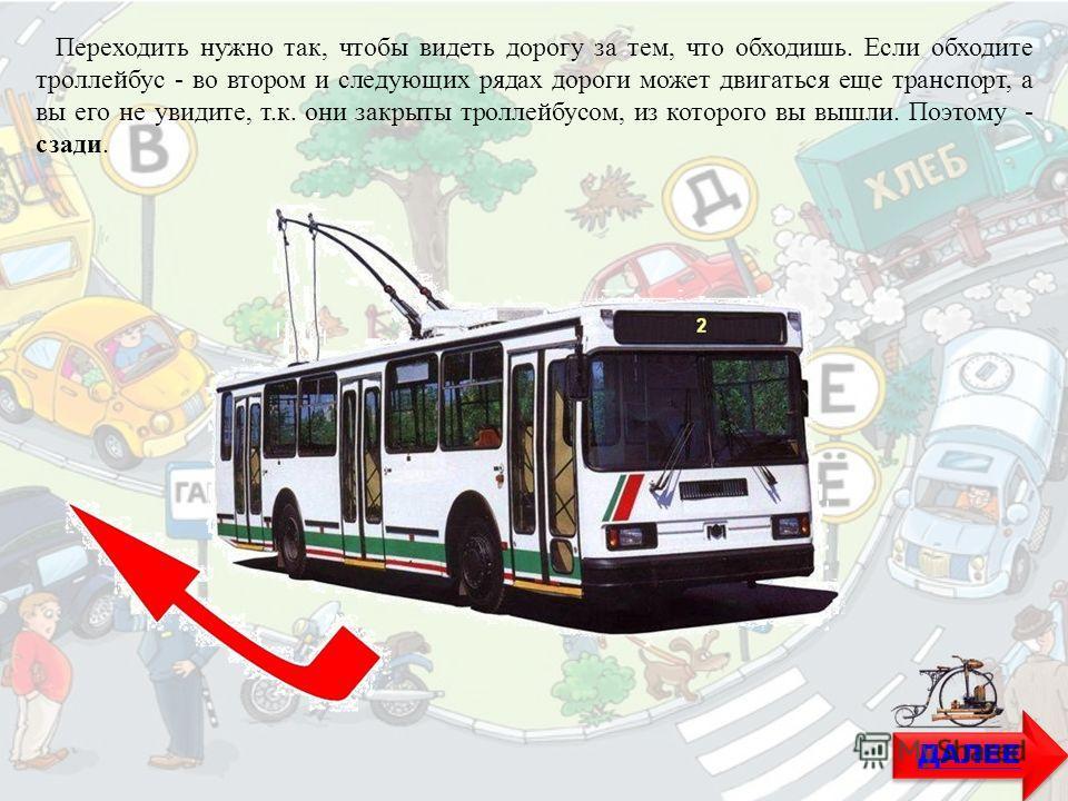 ДАЛЕЕ Переходить нужно так, чтобы видеть дорогу за тем, что обходишь. Если обходите троллейбус - во втором и следующих рядах дороги может двигаться еще транспорт, а вы его не увидите, т.к. они закрыты троллейбусом, из которого вы вышли. Поэтому - сза