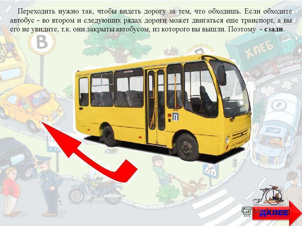 ДАЛЕЕ Переходить нужно так, чтобы видеть дорогу за тем, что обходишь. Если обходите автобус - во втором и следующих рядах дороги может двигаться еще транспорт, а вы его не увидите, т.к. они закрыты автобусом, из которого вы вышли. Поэтому - сзади.