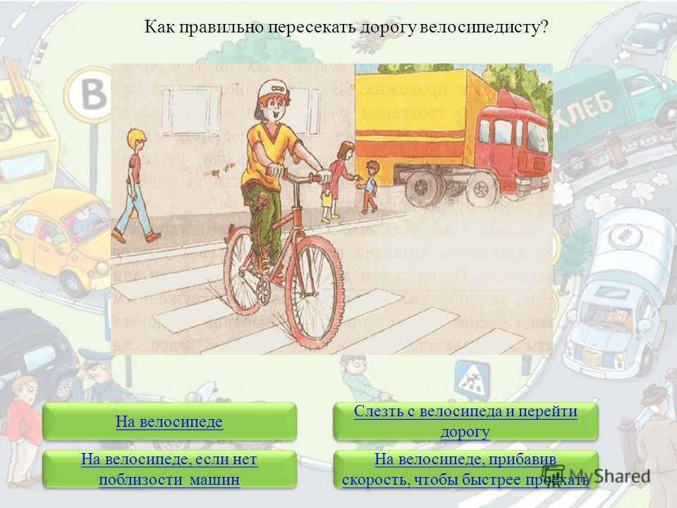 На велосипеде Слезть с велосипеда и перейти дорогу Слезть с велосипеда и перейти дорогу Как правильно пересекать дорогу велосипедисту? На велосипеде, если нет поблизости машин На велосипеде, если нет поблизости машин На велосипеде, прибавив скорость,