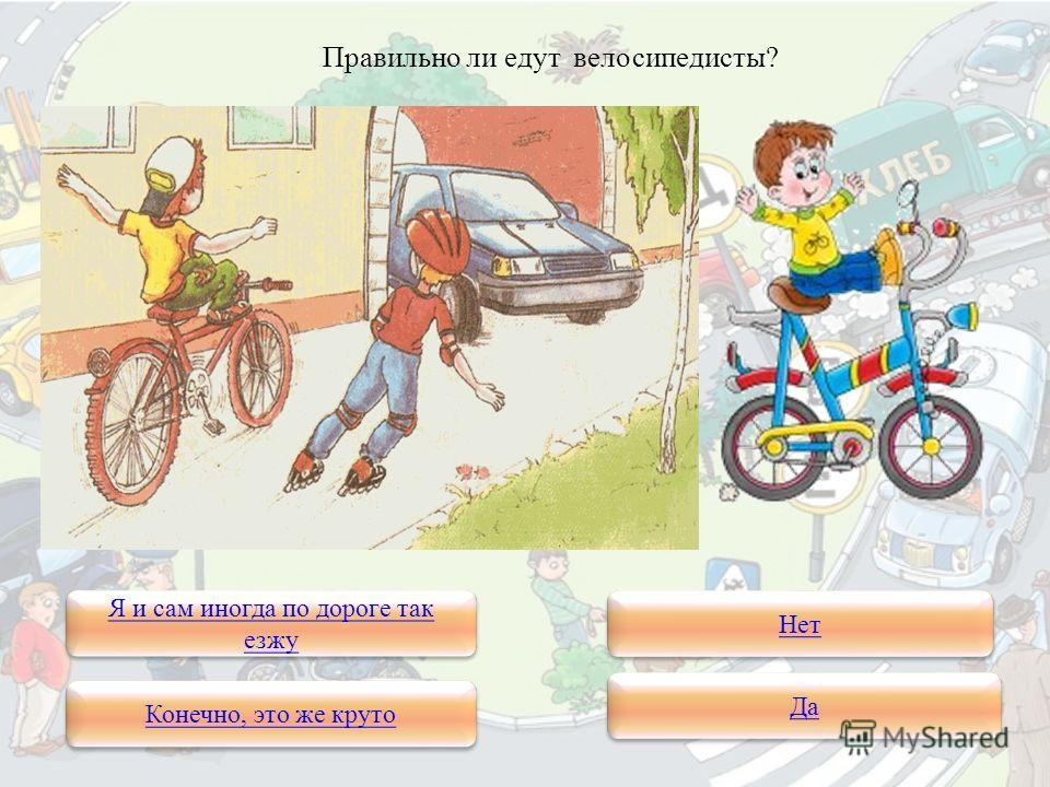 Правильно ли едут велосипедисты? Я и сам иногда по дороге так езжу Я и сам иногда по дороге так езжу Конечно, это же круто Нет Да