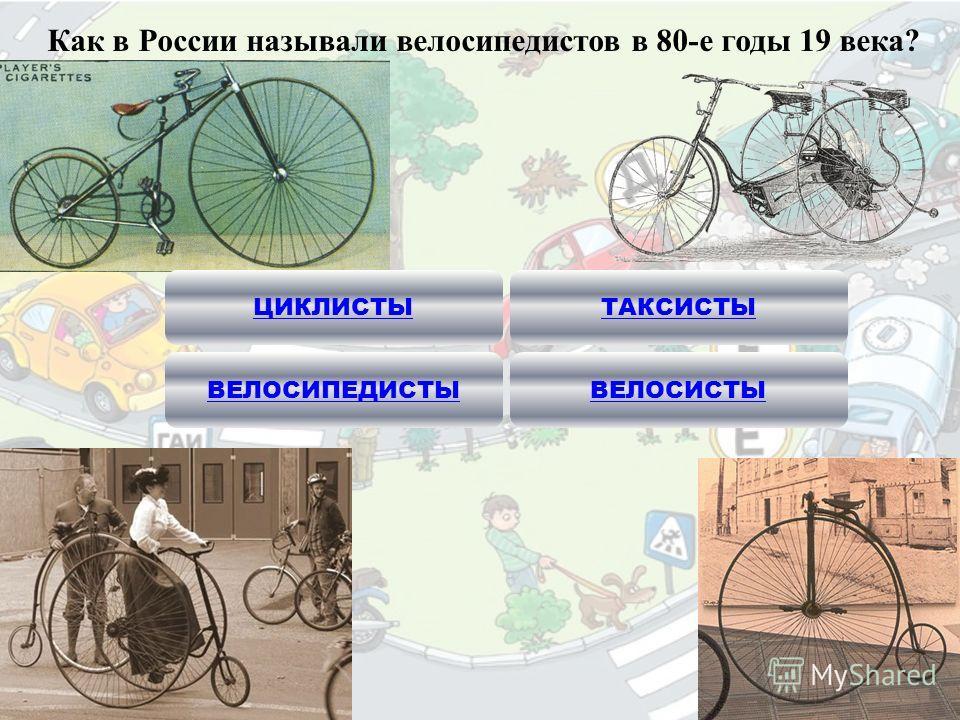 Как в России называли велосипедистов в 80-е годы 19 века? ЦИКЛИСТЫ ВЕЛОСИПЕДИСТЫ ТАКСИСТЫ ВЕЛОСИСТЫ