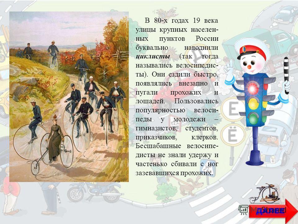 В 80-х годах 19 века улицы крупных населенных пунктов России буквально наводнили циклисты (так тогда назывались велосипедисты). Они ездили быстро, появлялись внезапно и пугали прохожих и лошадей. Пользовались популярностью велосипеды у молодежи – гим