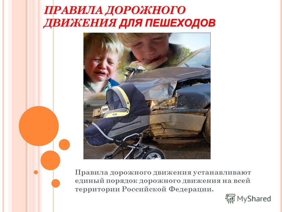 ПРАВИЛА ДОРОЖНОГО ДВИЖЕНИЯ ДЛЯ ПЕШЕХОДОВ Правила дорожного движения устанавливают единый порядок дорожного движения на всей территории Российской Федерации.
