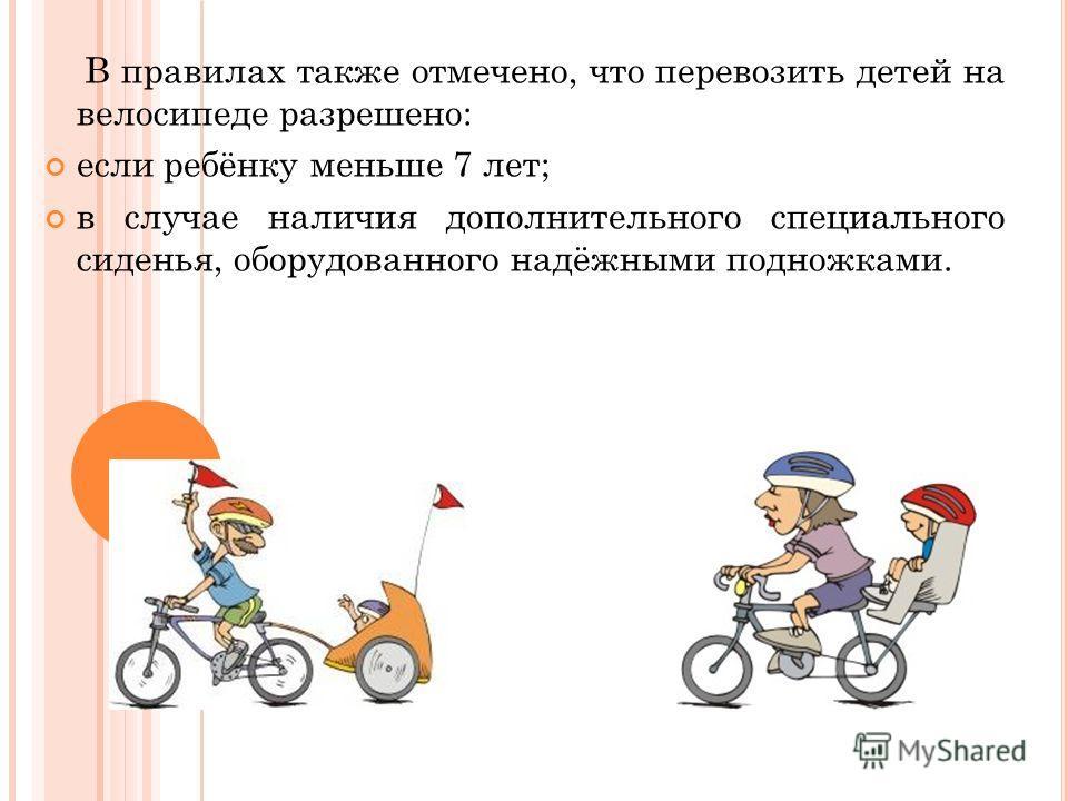 В правилах также отмечено, что перевозить детей на велосипеде разрешено: если ребёнку меньше 7 лет; в случае наличия дополнительного специального сиденья, оборудованного надёжными подножками.