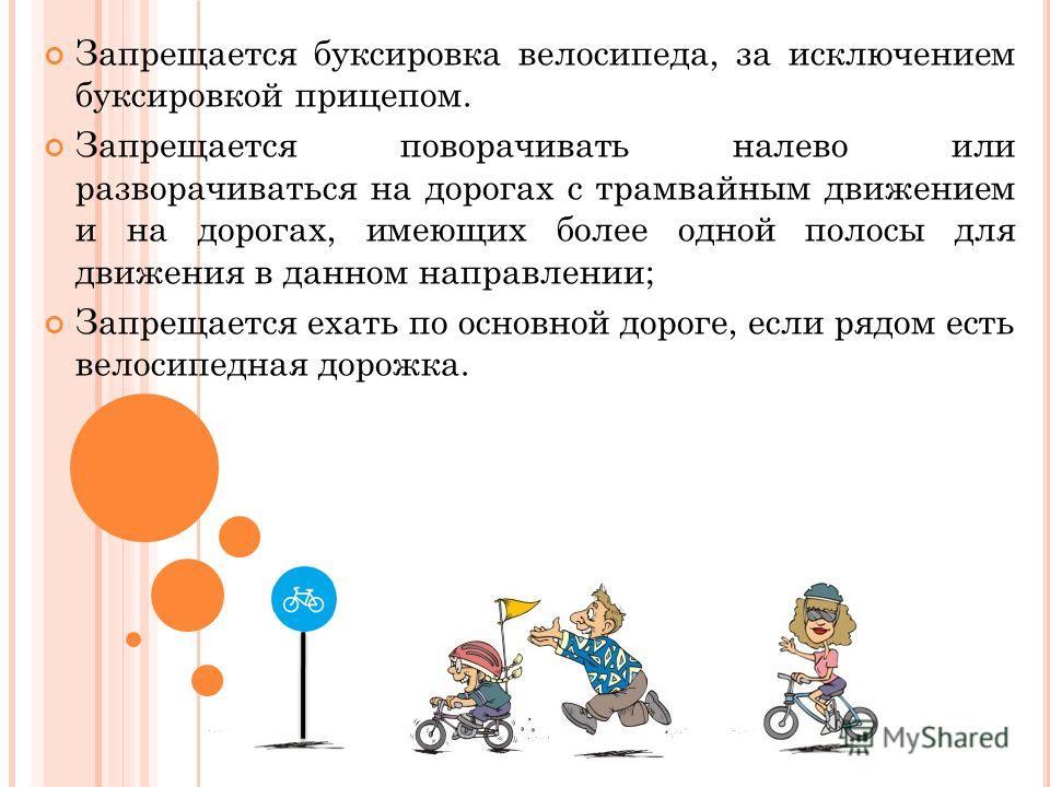 Запрещается буксировка велосипеда, за исключением буксировкой прицепом. Запрещается поворачивать налево или разворачиваться на дорогах с трамвайным движением и на дорогах, имеющих более одной полосы для движения в данном направлении; Запрещается ехат