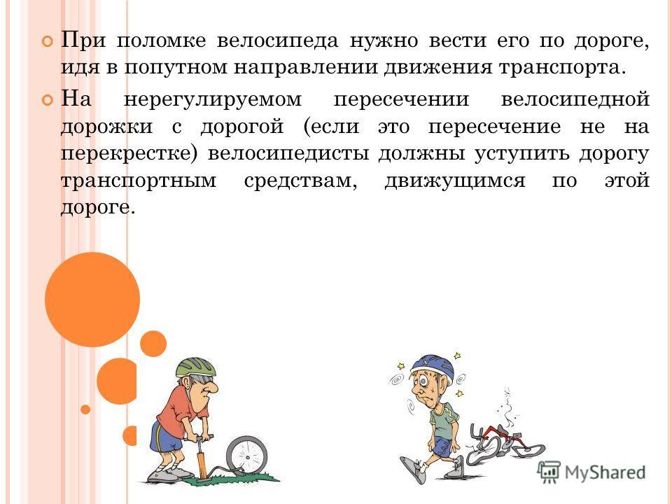 При поломке велосипеда нужно вести его по дороге, идя в попутном направлении движения транспорта. На нерегулируемом пересечении велосипедной дорожки с дорогой (если это пересечение не на перекрестке) велосипедисты должны уступить дорогу транспортным
