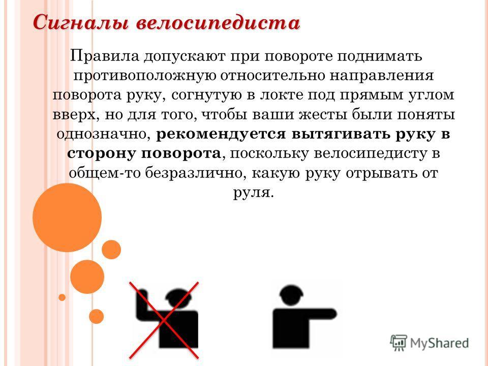 Сигналы велосипедиста Правила допускают при повороте поднимать противоположную относительно направления поворота руку, согнутую в локте под прямым углом вверх, но для того, чтобы ваши жесты были поняты однозначно, рекомендуется вытягивать руку в стор
