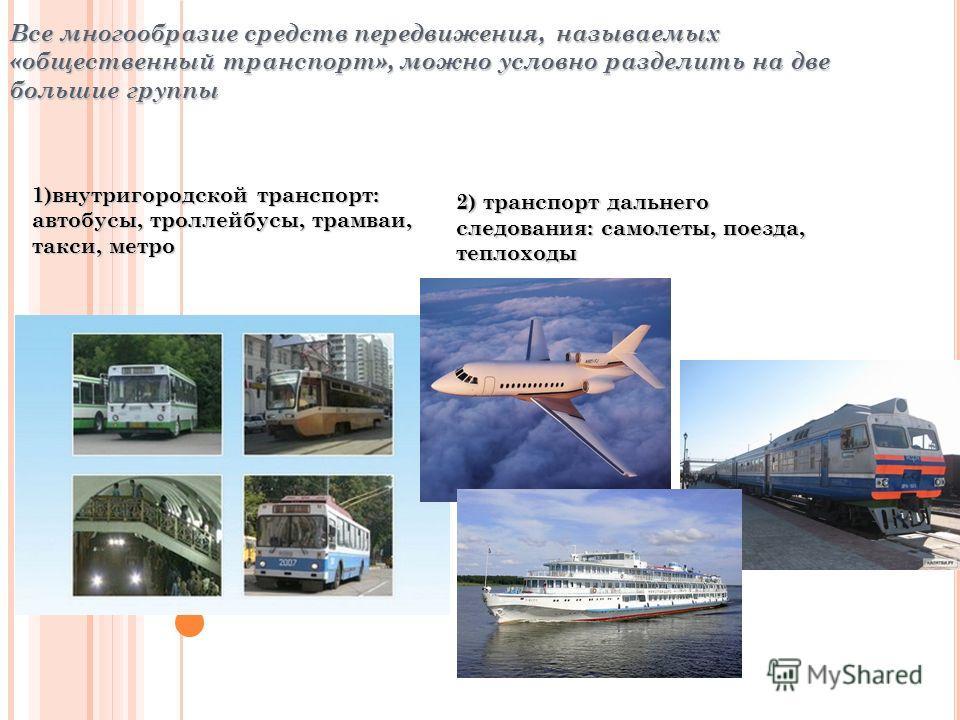 Все многообразие средств передвижения, называемых «общественный транспорт», можно условно разделить на две большие группы 1)внутригородской транспорт: автобусы, троллейбусы, трамваи, такси, метро 2) транспорт дальнего следования: самолеты, поезда, те