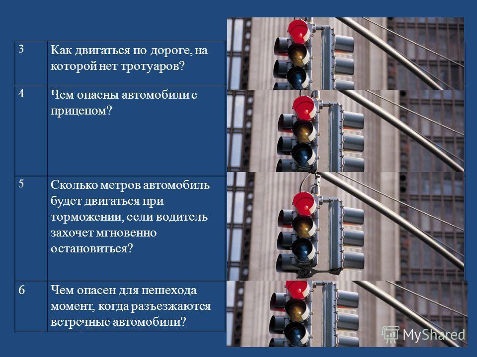 3 Как двигаться по дороге, на которой нет тротуаров? Когда нет тротуара (за городом), надо идти по левой обочине дороги, чтобы видеть машины, которые движутся навстречу. 4 Чем опасны автомобили с прицепом? Во-первых, при повороте прицеп заносит, и он