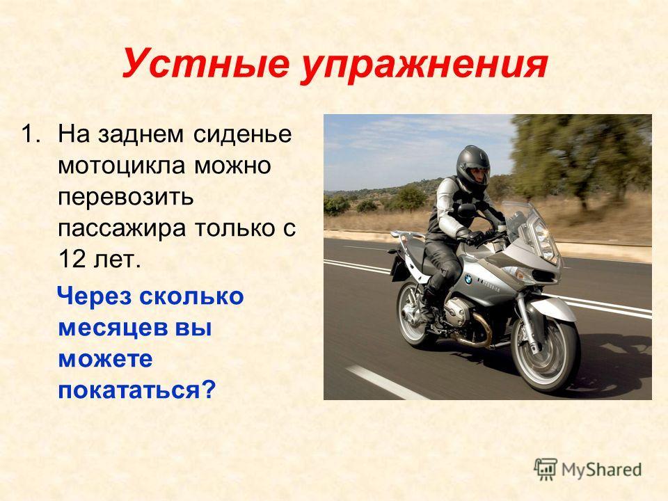 Устные упражнения 1. На заднем сиденье мотоцикла можно перевозить пассажира только с 12 лет. Через сколько месяцев вы можете покататься?