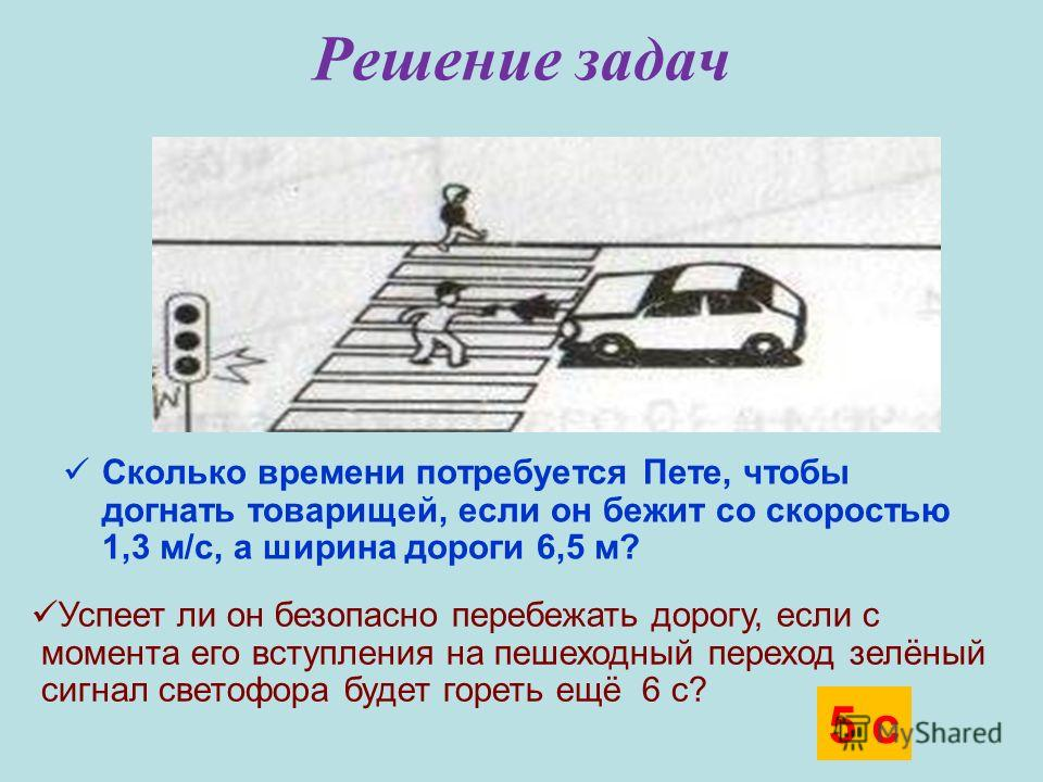 Решение задач Сколько времени потребуется Пете, чтобы догнать товарищей, если он бежит со скоростью 1,3 м/с, а ширина дороги 6,5 м? Успеет ли он безопасно перебежать дорогу, если с момента его вступления на пешеходный переход зелёный сигнал светофора