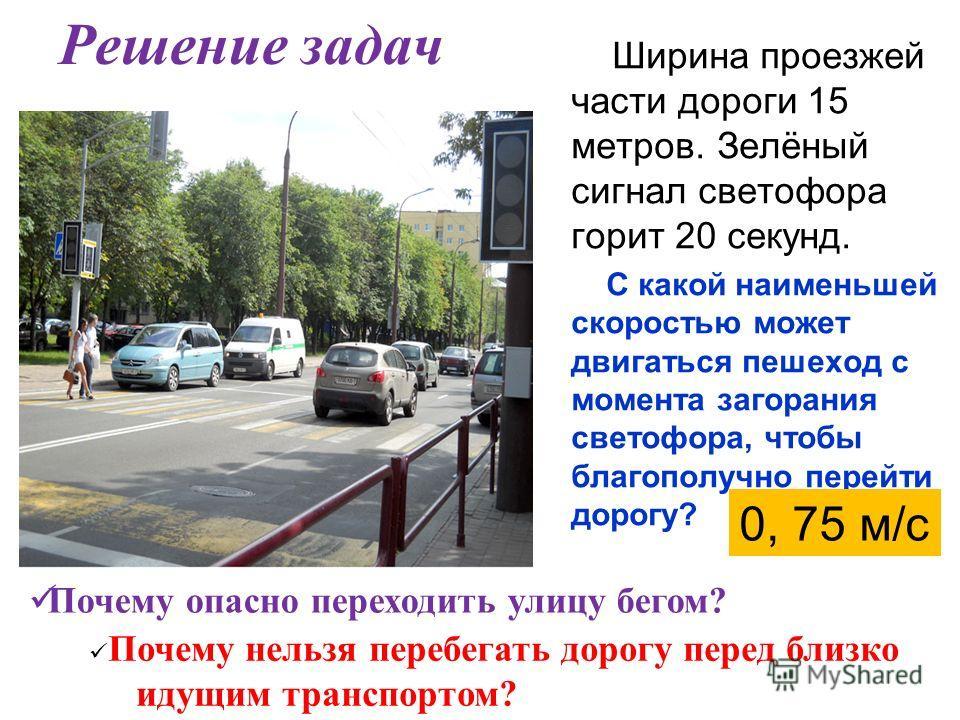 Решение задач Ширина проезжей части дороги 15 метров. Зелёный сигнал светофора горит 20 секунд. С какой наименьшей скоростью может двигаться пешеход с момента загорания светофора, чтобы благополучно перейти дорогу? 0, 75 м/с П очему опасно переходить
