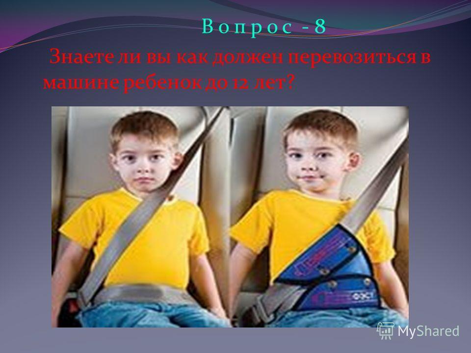 В о п р о с - 8 Знаете ли вы как должен перевозиться в машине ребенок до 12 лет?