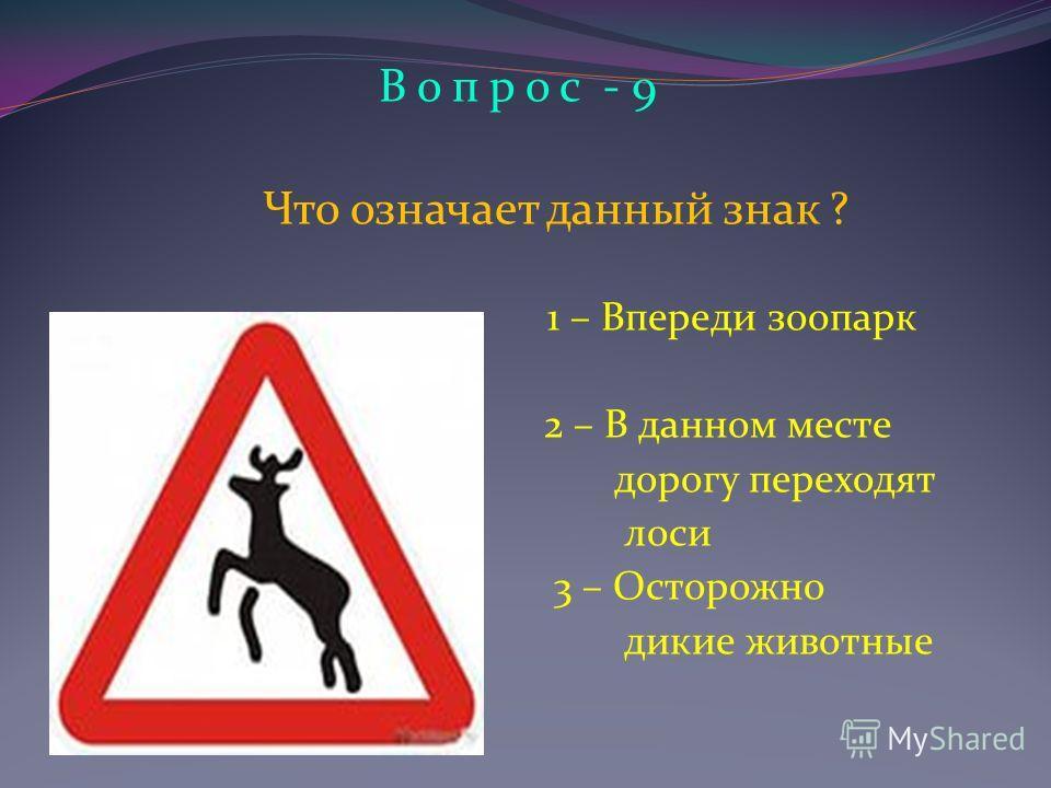 В о п р о с - 9 Что означает данный знак ? 1 – Впереди зоопарк 2 – В данном месте дорогу переходят лоси 3 – Осторожно дикие животные