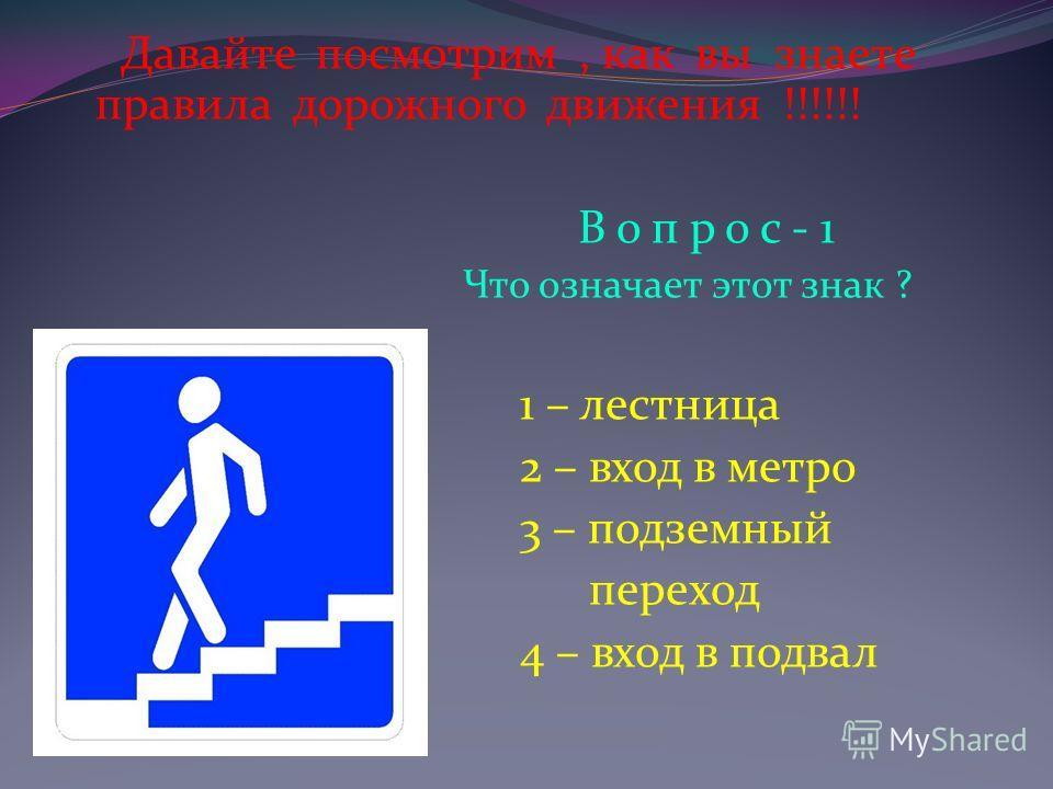 Давайте посмотрим, как вы знаете правила дорожного движения !!!!!! В о п р о с - 1 Что означает этот знак ? 1 – лестница 2 – вход в метро 3 – подземный переход 4 – вход в подвал
