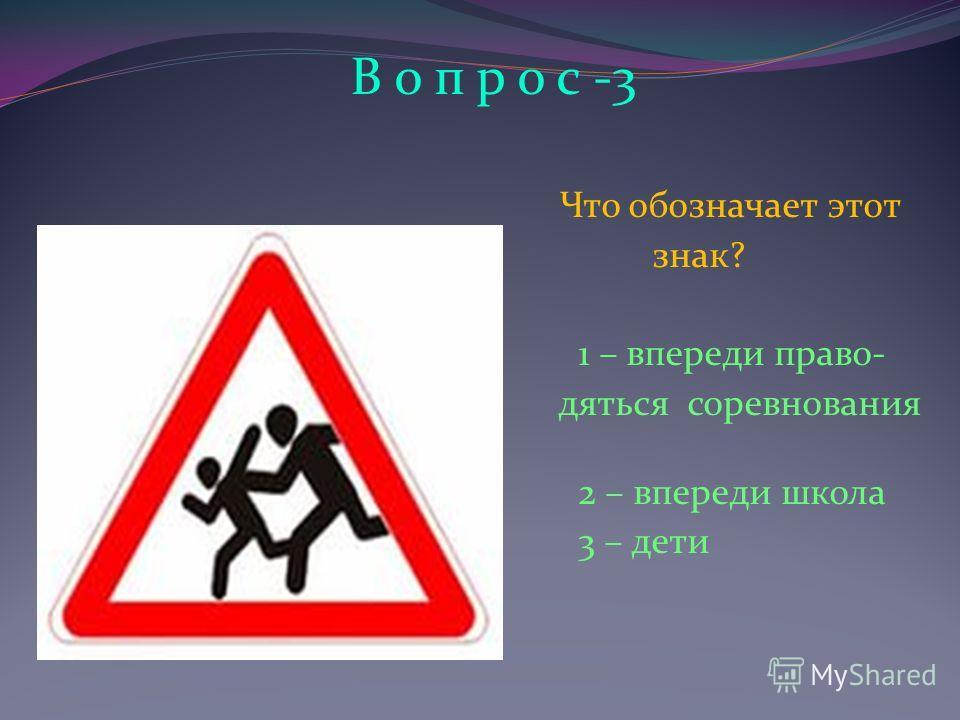 В о п р о с -3 Что обозначает этот знак? 1 – впереди право- деться соревнования соревнования 2 – впереди школа 3 – дети