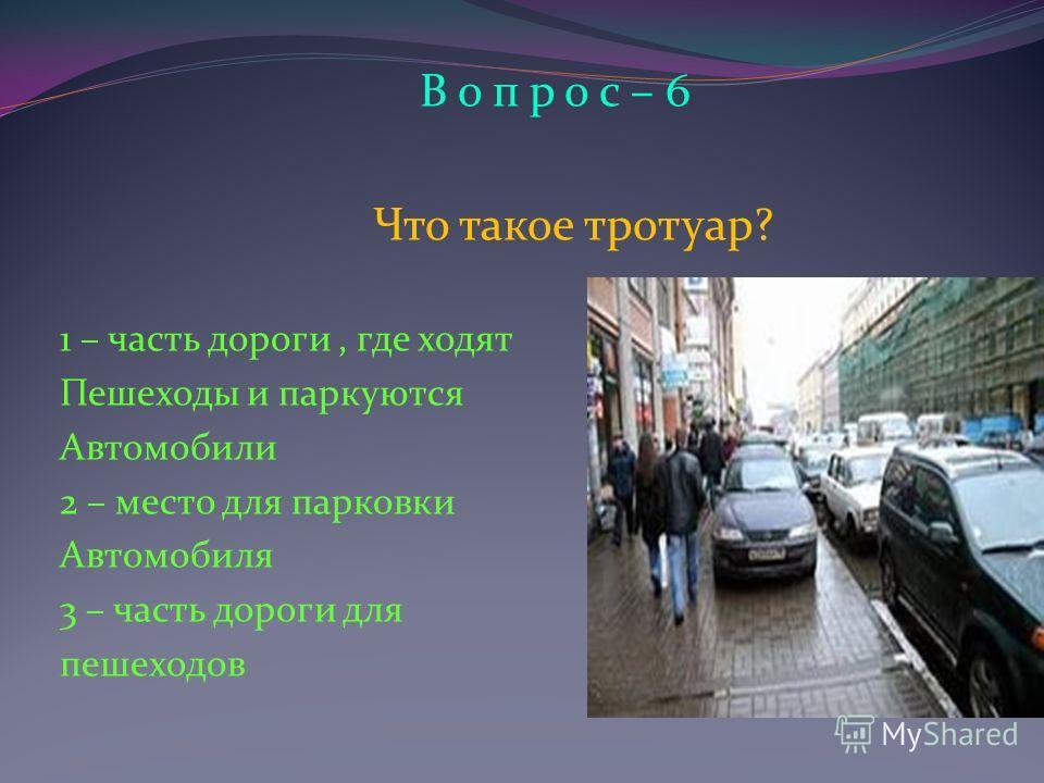 В о п р о с – 6 Что такое тротуар? 1 – часть дороги, где ходят Пешеходы и паркуются Автомобили 2 – место для парковки Автомобиля 3 – часть дороги для пешеходов