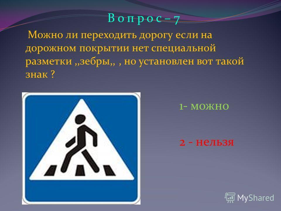 В о п р о с – 7 Можно ли переходить дорогу если на дорожном покрытии нет специальной разметки,,зебры,,, но установлен вот такой знак ? 1- можно 2 - нельзя