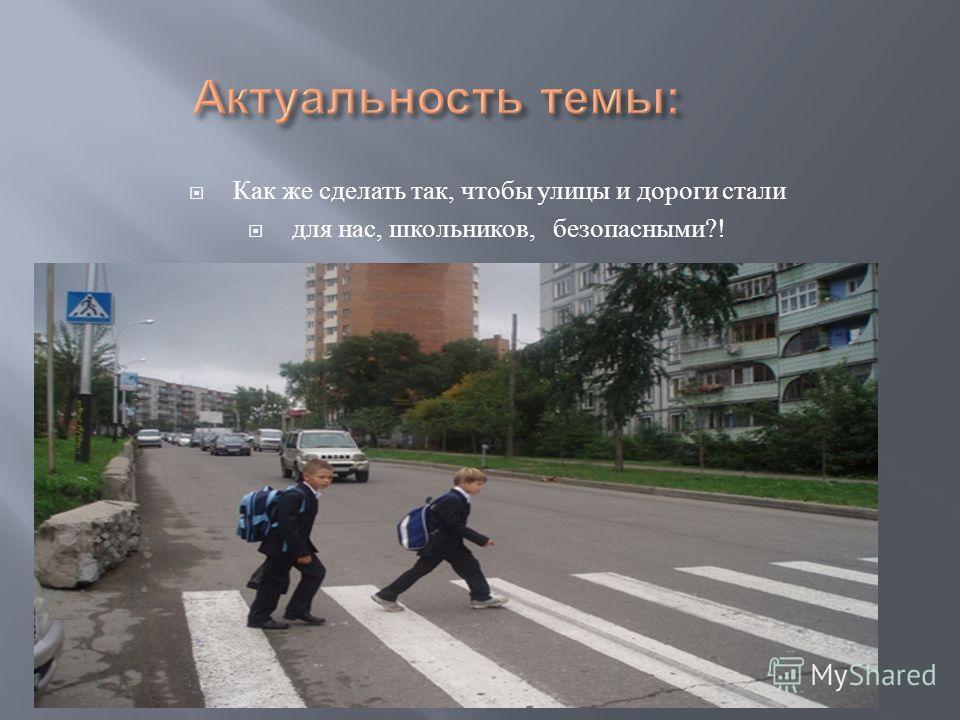 Как же сделать так, чтобы улицы и дороги стали для нас, школьников, безопасными?!