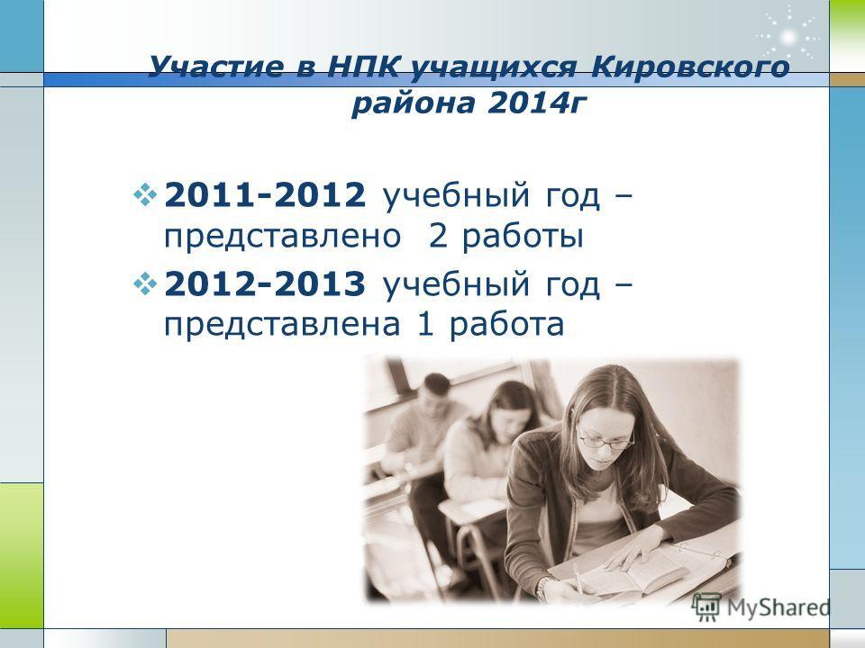 Участие в НПК учащихся Кировского района 2014 г 2011-2012 учебный год – представлено 2 работы 2012-2013 учебный год – представлена 1 работа