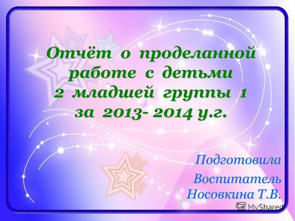 Отчёт о проделанной работе с детьми 2 младшей группы 1 за 2013- 2014 у.г. Подготовила Воспитатель Носовкина Т.В.