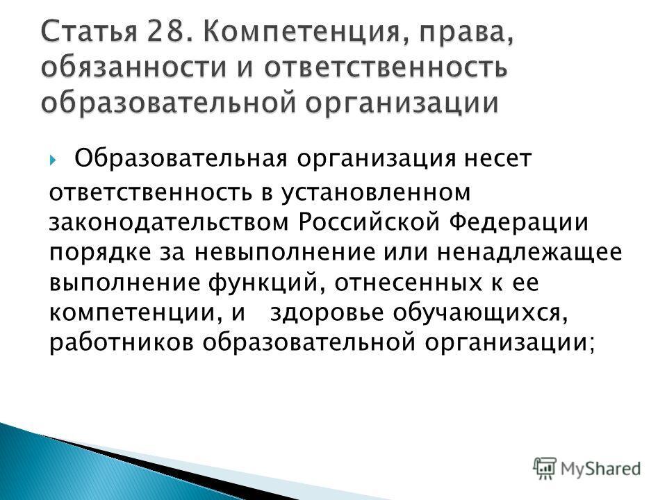 Образовательная организация несет ответственность в установленном законодательством Российской Федерации порядке за невыполнение или ненадлежащее выполнение функций, отнесенных к ее компетенции, и здоровье обучающихся, работников образовательной орга