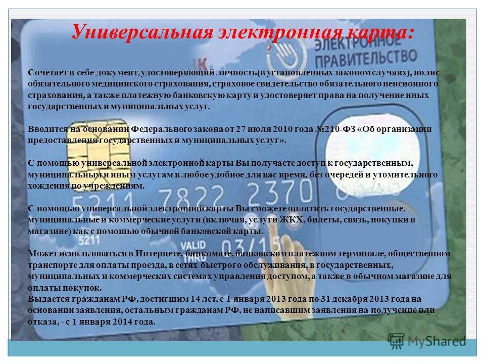 Универсальная электронная карта: Сочетает в себе документ, удостоверяющий личность(в установленных законом случаях), полис обязательного медицинского страхования, страховое свидетельство обязательного пенсионного страхования, а также платежную банков