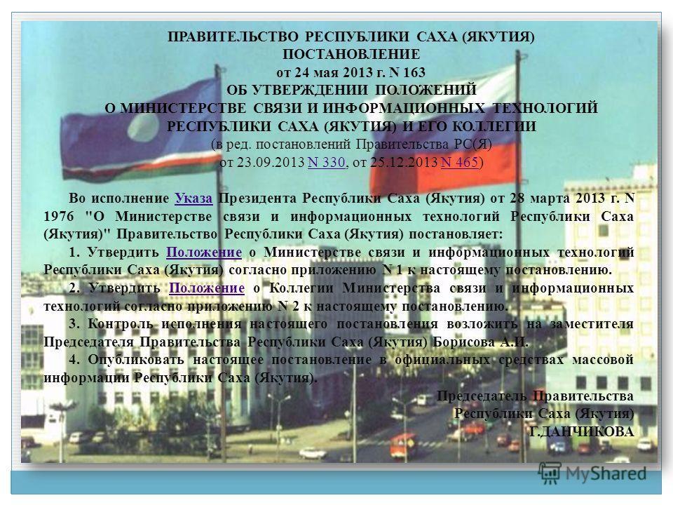 ПРАВИТЕЛЬСТВО РЕСПУБЛИКИ САХА (ЯКУТИЯ) ПОСТАНОВЛЕНИЕ от 24 мая 2013 г. N 163 ОБ УТВЕРЖДЕНИИ ПОЛОЖЕНИЙ О МИНИСТЕРСТВЕ СВЯЗИ И ИНФОРМАЦИОННЫХ ТЕХНОЛОГИЙ РЕСПУБЛИКИ САХА (ЯКУТИЯ) И ЕГО КОЛЛЕГИИ (в ред. постановлений Правительства РС(Я) от 23.09.2013 N 3