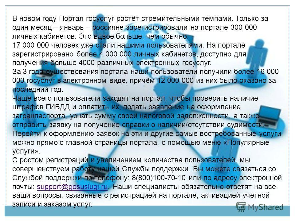 В новом году Портал госуслуг растёт стремительными темпами. Только за один месяц – январь – россияне зарегистрировали на портале 300 000 личных кабинетов. Это вдвое больше, чем обычно. 17 000 000 человек уже стали нашими пользователями. На портале за