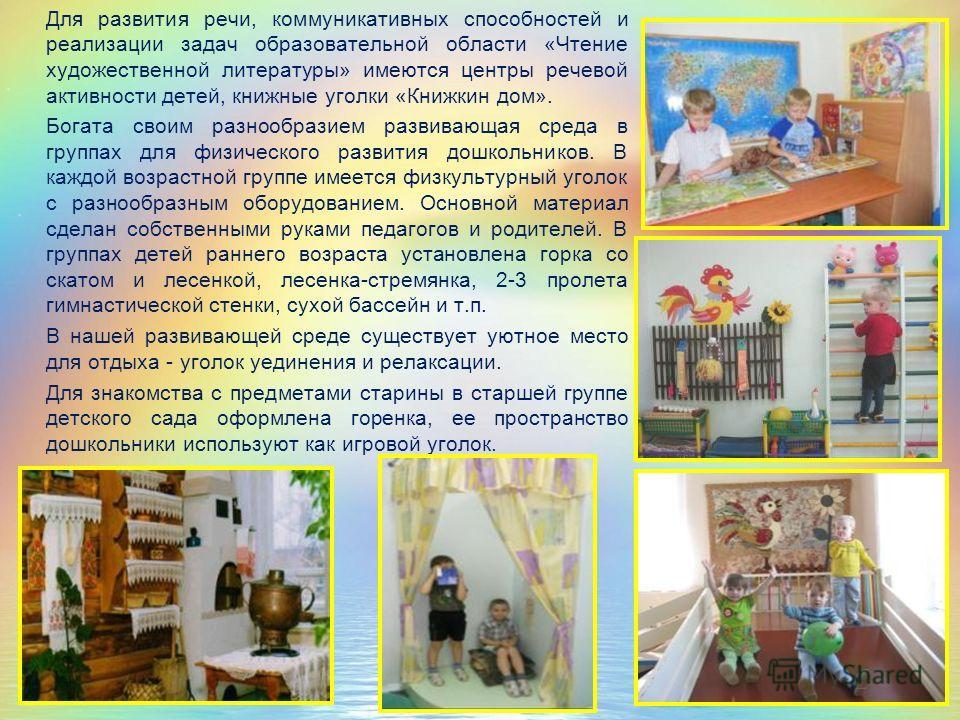 Для развития речи, коммуникативных способностей и реализации задач образовательной области «Чтение художественной литературы» имеются центры речевой активности детей, книжные уголки «Книжкин дом». Богата своим разнообразием развивающая среда в группа