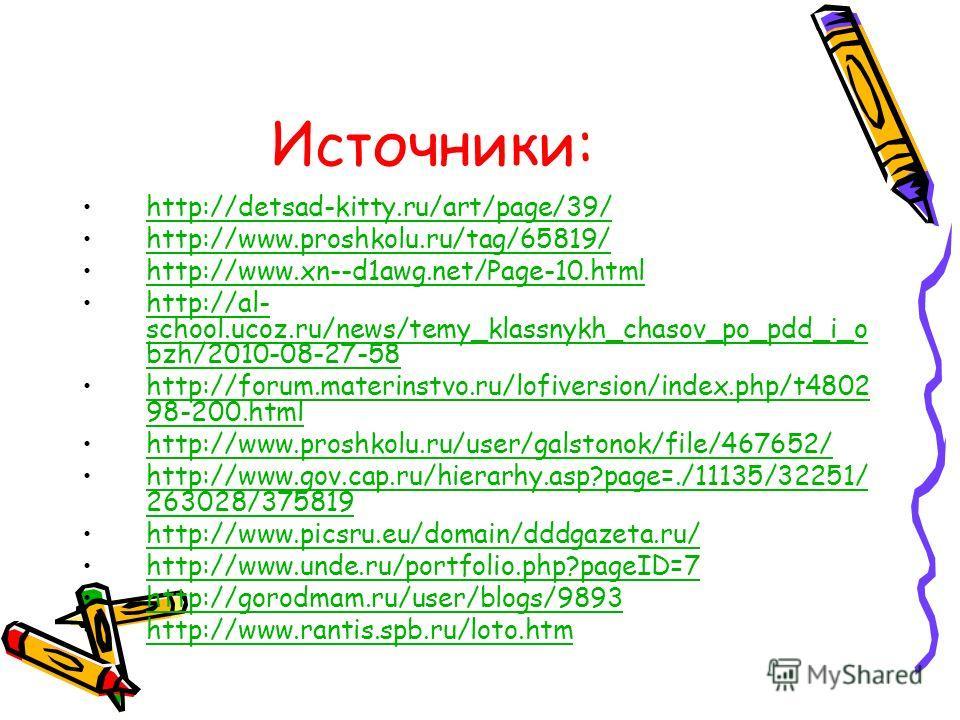 Источники: http://detsad-kitty.ru/art/page/39/ http://www.proshkolu.ru/tag/65819/ http://www.xn--d1awg.net/Page-10. html http://al- school.ucoz.ru/news/temy_klassnykh_chasov_po_pdd_i_o bzh/2010-08-27-58http://al- school.ucoz.ru/news/temy_klassnykh_ch