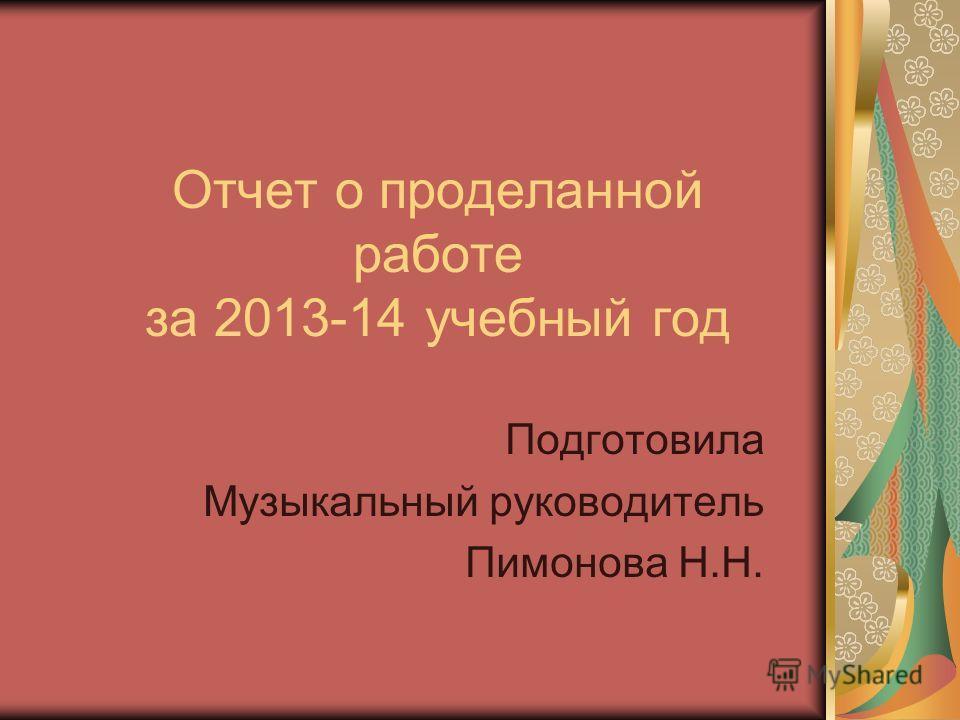 Отчет о проделанной работе за 2013-14 учебный год Подготовила Музыкальный руководитель Пимонова Н.Н.