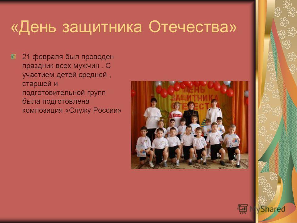 «День защитника Отечества» 21 февраля был проведен праздник всех мужчин. С участием детей средней, старшей и подготовительной групп была подготовлена композиция «Служу России»