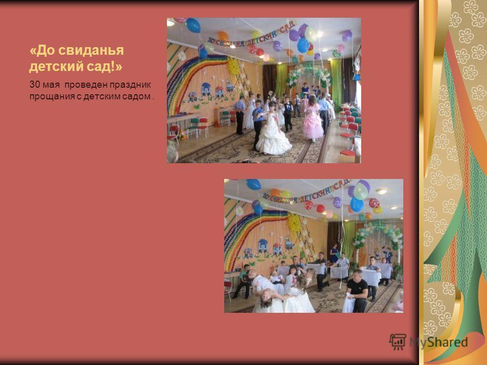 «До свиданья детский сад!» 30 мая проведен праздник прощания с детским садом.