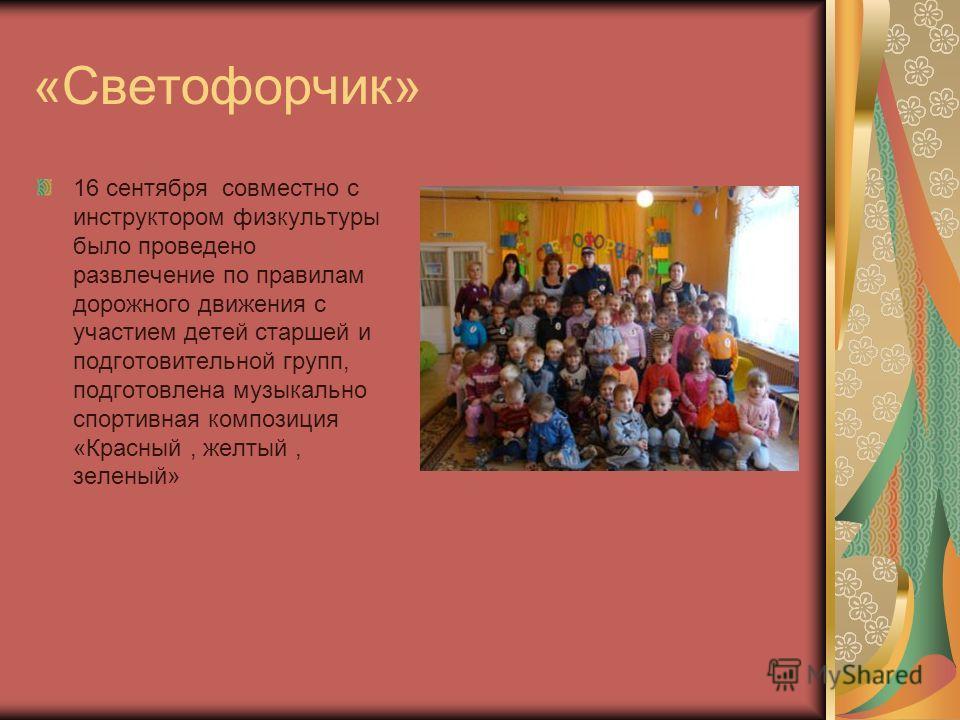 «Светофорчик» 16 сентября совместно с инструктором физкультуры было проведено развлечение по правилам дорожного движения с участием детей старшей и подготовительной групп, подготовлена музыкально спортивная композиция «Красный, желтый, зеленый»