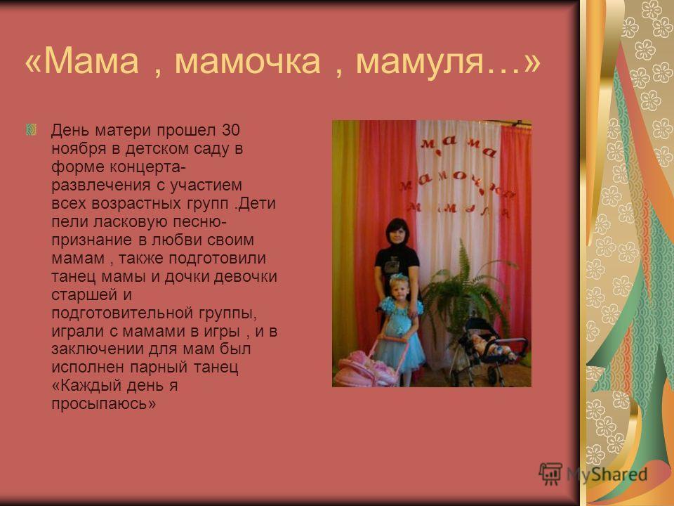 «Мама, мамочка, мамуля…» День матери прошел 30 ноября в детском саду в форме концерта- развлечения с участием всех возрастных групп.Дети пели ласковую песню- признание в любви своим мамам, также подготовили танец мамы и дочки девочки старшей и подгот