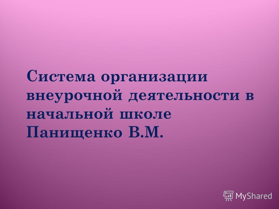Система организации внеурочной деятельности в начальной школе Панищенко В.М.