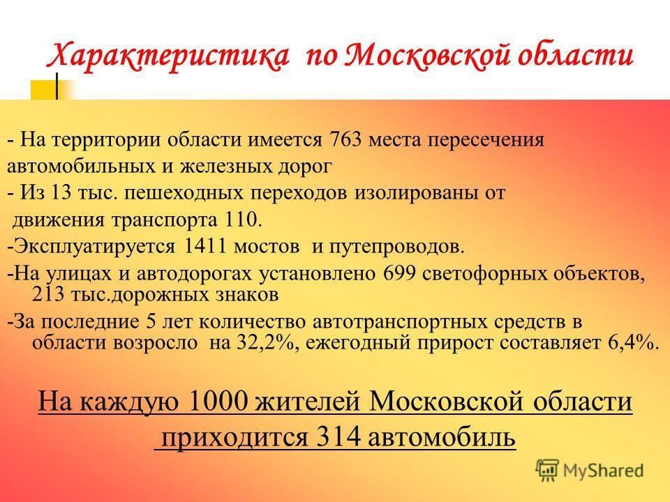 Характеристика по Московской области - На территории области имеется 763 места пересечения автомобильных и железных дорог - Из 13 тыс. пешеходных переходов изолированы от движения транспорта 110. -Эксплуатируется 1411 мостов и путепроводов. -На улица