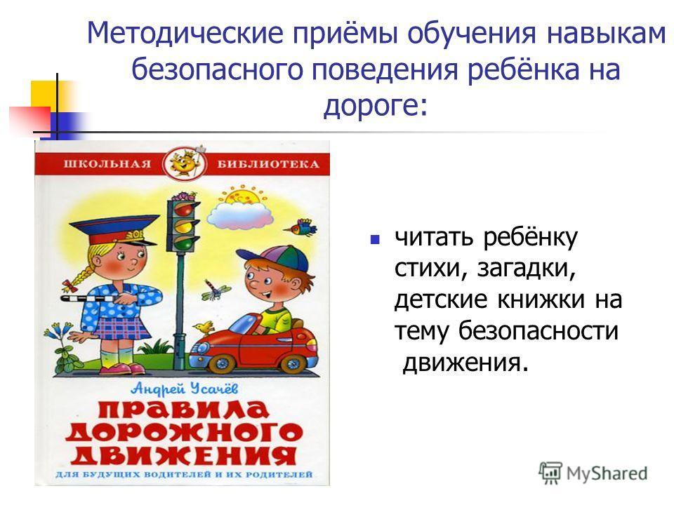 Методические приёмы обучения навыкам безопасного поведения ребёнка на дороге: читать ребёнку стихи, загадки, детские книжки на тему безопасности движения.