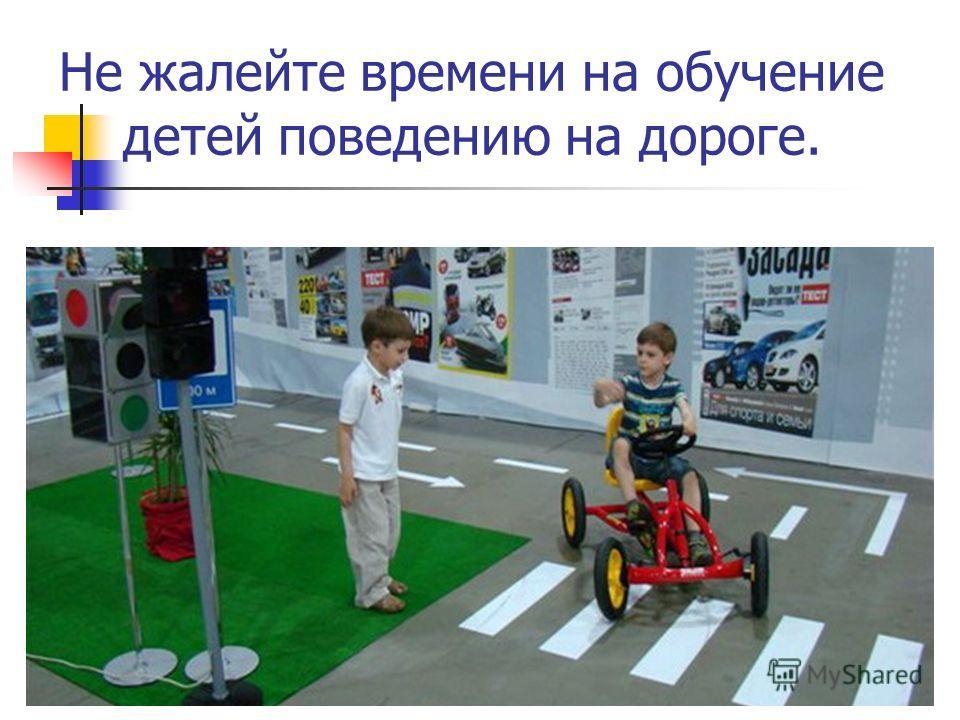 Не жалейте времени на обучение детей поведению на дороге.