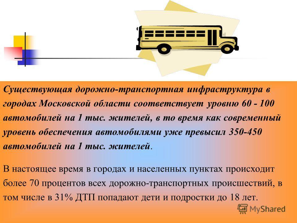 Существующая дорожно-транспортная инфраструктура в городах Московской области соответствует уровню 60 - 100 автомобилей на 1 тыс. жителей, в то время как современный уровень обеспечения автомобилями уже превысил 350-450 автомобилей на 1 тыс. жителей.