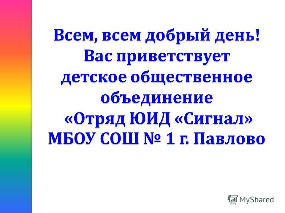 Всем, всем добрый день! Вас приветствует детское общественное объединение «Отряд ЮИД «Сигнал» МБОУ СОШ 1 г. Павлово