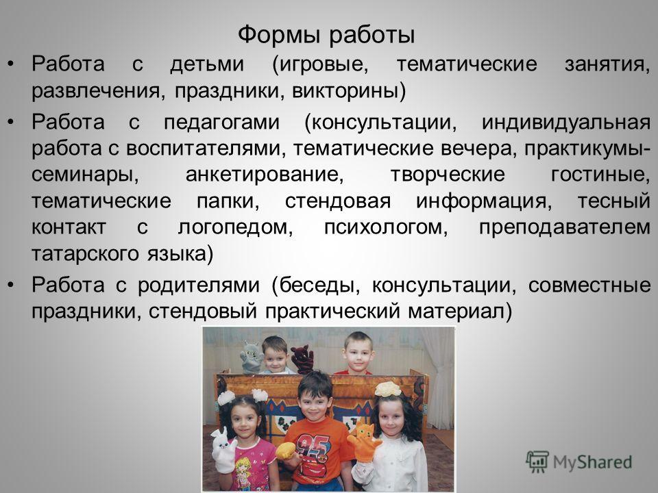 Формы работы Работа с детьми (игровые, тематические занятия, развлечения, праздники, викторины) Работа с педагогами (консультации, индивидуальная работа с воспитателями, тематические вечера, практикумы- семинары, анкетирование, творческие гостиные, т