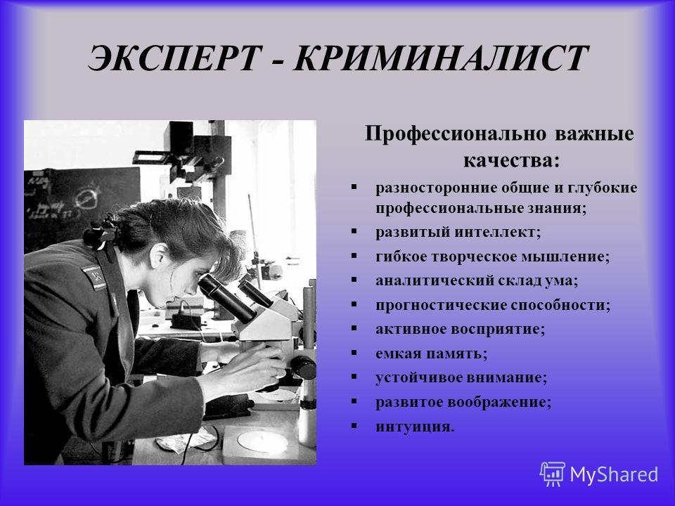 ЭКСПЕРТ - КРИМИНАЛИСТ Профессионально важные качества: разносторонние общие и глубокие профессиональные знания; развитый интеллект; гибкое творческое мышление; аналитический склад ума; прогностические способности; активное восприятие; емкая память; у